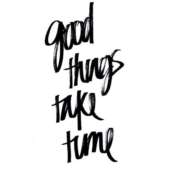 Good things take time:
