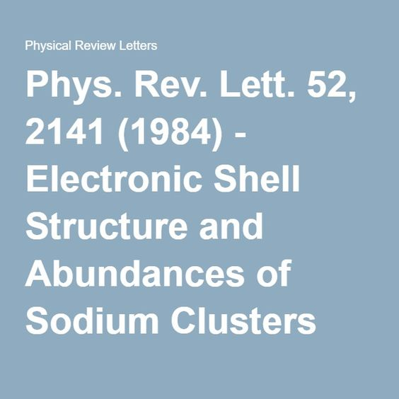Phys. Rev. Lett. 52, 2141 (1984) - Electronic Shell Structure and Abundances of Sodium Clusters