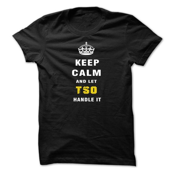 Keep Calm and Let TSO 【ᗑ】 Handle ItIf youre TSO  , then this shirt is for you!  Whether you were born into it, or were lucky enough to marry in, show your strong TSO  Pride by getting this Let TSO  Handle It shirt today. 100% Designed, Shipped, and Printed in the U.S.A. NOT IN STOREshirt. Keep calm, Let TSO handle it, handle it