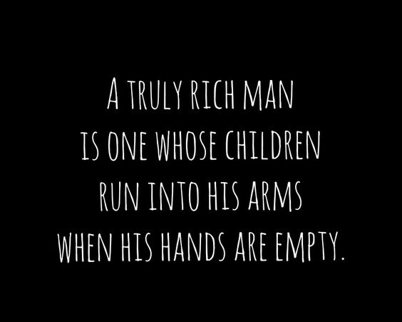 """""""A truly rich man is one whose children run into his arms when his hands are empty."""""""