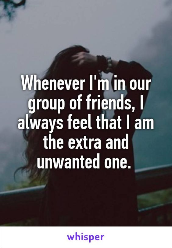 i am the best one_Whenever Im in our group of friends, I always feel that I am the extra and unwanted ...
