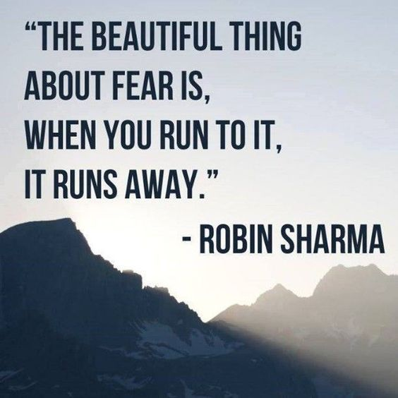 """The beautiful thing about fear is, when you run to it, it runs away."" (Robin Sharma)"