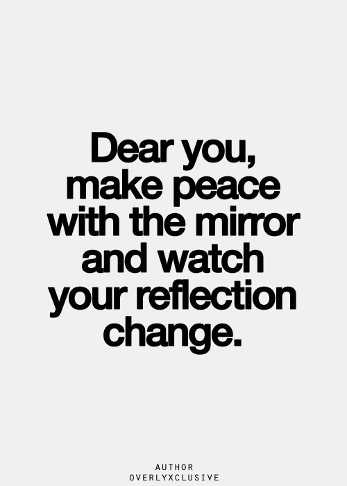 Dear you make peace with the mirror and watch your reflection change