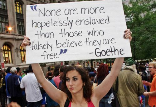 """""""None are more hopelessly enslaved than those who falsely believe they are free"""" — Goethe (Occupy Wall Street / We are the other 99%)"""