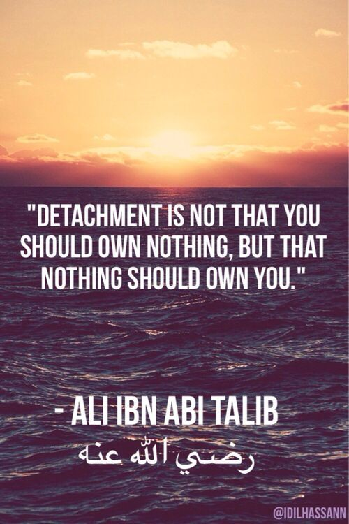 """Detachment is not that you should own nothing, but that nothing should own you."" 