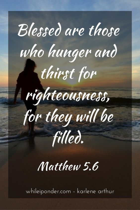 Blesses are those who hunger and thirst for righteousness, for they will be filled. Matthew 5.6 #whileiponder #Bible