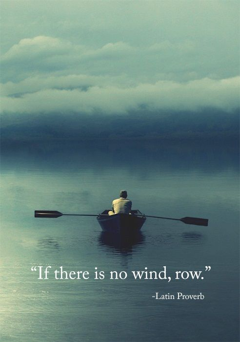 """If there is no wind, row."" - Latin Prover In other words, get your head out of your ass and do something amazing.:"