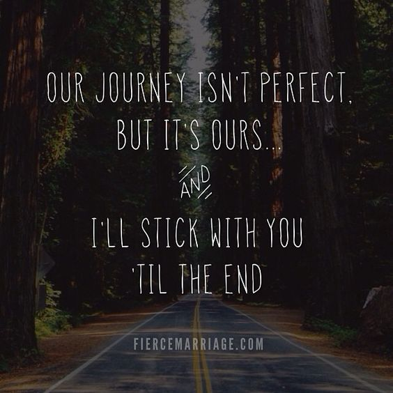 Our journey isn't perfect, but it's ours... and I'll stick with you til the end. This couldn't be any more perfect!: