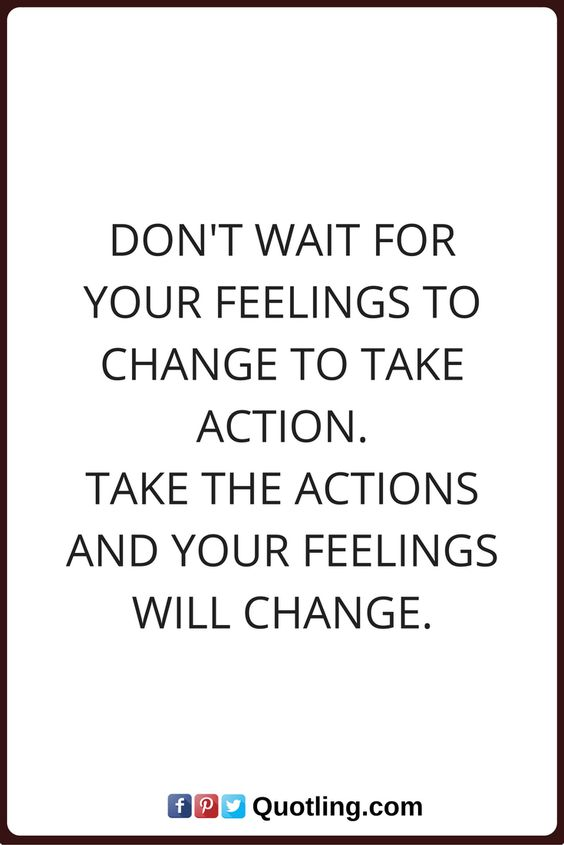 actions quotes Don't wait for your feelings to change to take action. Take the actions and your feelings will change.