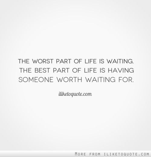 The Worst Part Of Life Is Waiting. The Best Part Of Life Is Having Someone  Worth Waiting For. | Patience Quotes, Thoughts And Relationships