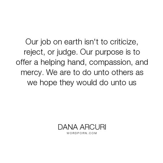 """Dana Arcuri - """"Our job on earth isn't to criticize, reject, or judge. Our purpose is to offer a..."""". inspirational, hope, faith, compassion, mercy, giving, love-quotes, purpose, grace, inspiring, criticism, positive-quotes, compassionate, golden-rule, helping-others, compassion-quotes, judge, purpose-in-life, hopeful-and-encouraging, judgemental, reaching-out, compassionate-love, helping-hand, encouragement-quotes, acceptance-of-others, devotionals, harvest-of-hope, mercy-of-god…"""