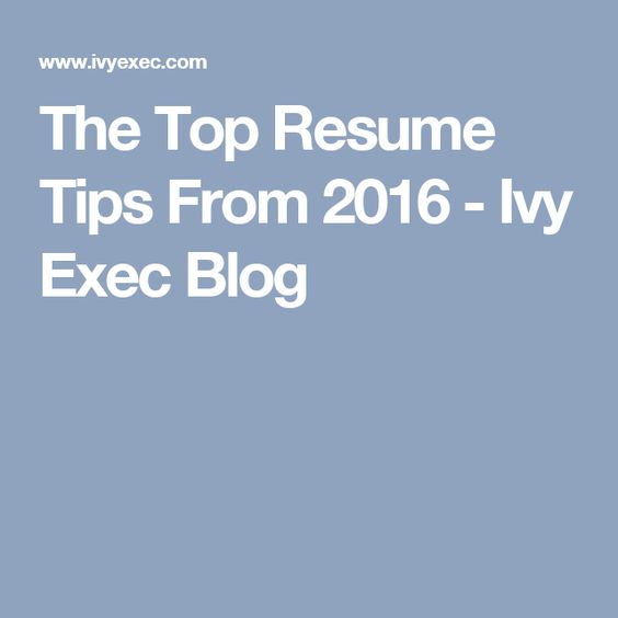 The Top Resume Tips From 2016 - Ivy Exec Blog 2017 Pinterest - top resume tips