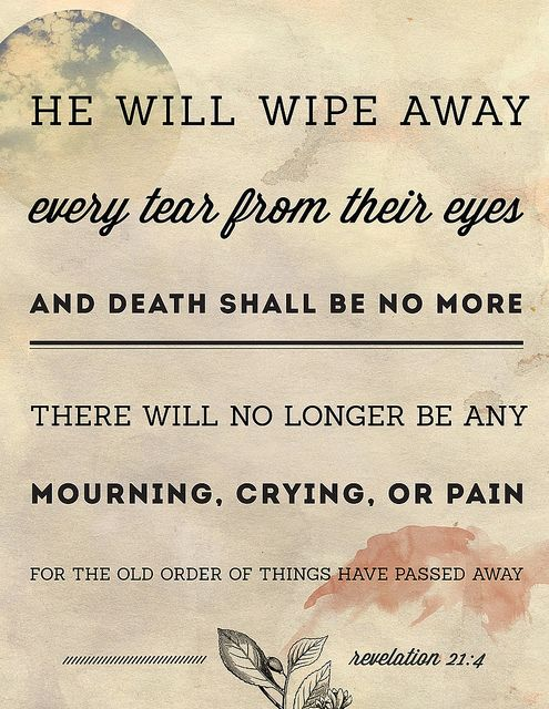 And God shall wipe away all tears from their eyes; and there shall be no more death, neither sorrow, nor crying, neither shall there be any more pain: for the former things are passed away. --- Revelation 21:4 KJV