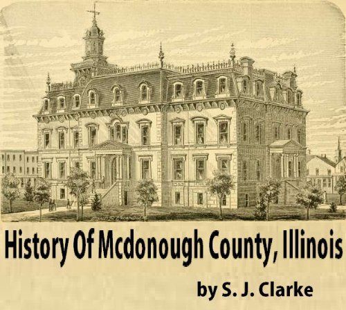 History of Mcdonough County, Illinois: Its Cities, Towns And Villages, With Early Reminiscences, Personal Incidents And Anecdotes, And A Complete Business Directory Of The County