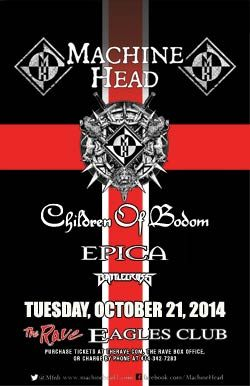 MACHINE HEAD with Children Of Bodom, Epica, Battlecross Tuesday, October 21, 2014 at 6:15pm (doors scheduled to open at 6pm) The Rave/Eagles Club - Milwaukee WI All Ages / 21+ to Drink  Purchase tickets at http://tickets.therave.com, www.eTix.com, charge by phone at 414-342-7283, or visit our box office at 2401 W. Wisconsin Avenue in Milwaukee. Box office and charge by phone hours are Mon-Sat 10am-6pm. The Rave/Eagles Club no longer sells tickets via Ticketmaster.