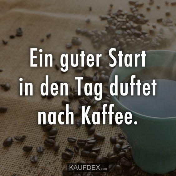 Ein Guter Start In Den Tag Duftet Nach Kaffee Lustige Spruche
