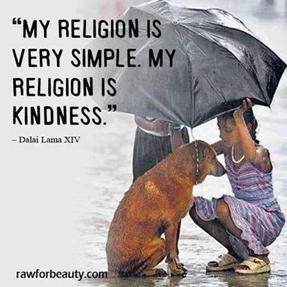 """My religion is very simple. My religion is kindness."" - Dalai Lama XIV"