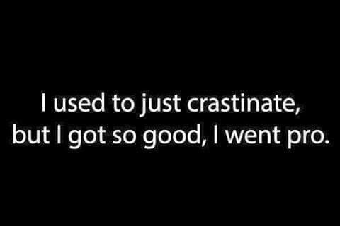 I used to just crastinate, but I got so good, I went pro.      (Posted to my page 9/14/16.)