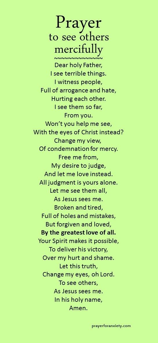 Here's a prayer you can say when you need to look upon others with mercy. We all need mercy. Resist the temptation to condemn or judge, and see others as Jesus sees you. He is the one that elevates us higher, and we all have an equal right to his forgiveness and love.: