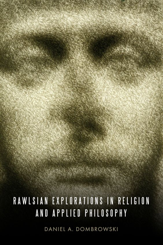 RAWLSIAN EXPLORATIONS IN RELIGION AND APPLIED PHILOSOPHY by Daniel A. Dombrowski: http://www.psupress.org/books/titles/978-0-271-04873-4.html **New in Paperback**