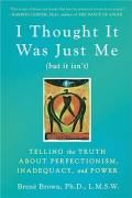 I Thought it Was Just Me (but it Isn't) : Telling the Truth About Perfectionism, Inadequacy and Power - Brene Brown