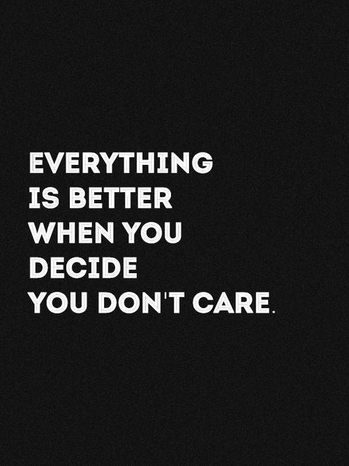 Toute est meilleur quand tu décides de t'en foutre.