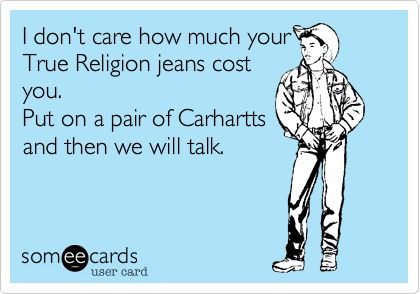 I don't care how much your True Religion jeans cost you. Put on a pair of Carhartts and then we will talk.