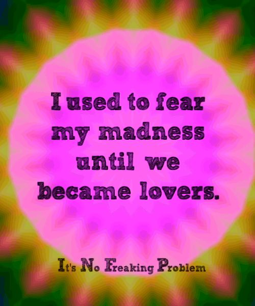 Don't fear your madness,