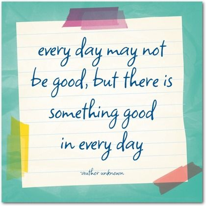 Image result for every day may not be good but there is something good in every day