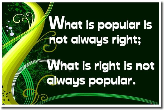 What Is Popular Is Not Always Right; What Is Right Is Not Always Popular