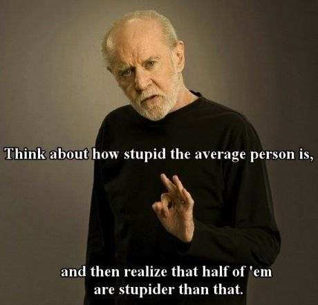 """""""Think about how stupid the average person is..."""" -- George Carlin"""