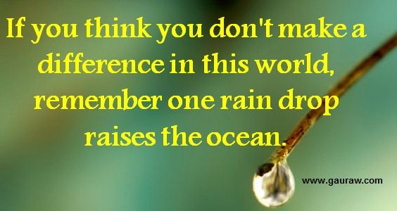 Whether you live to be 50 or 100 makes no difference, if you made no difference in the world.  If you think you don't make a difference in this world, remember one rain drop raises the ocean.