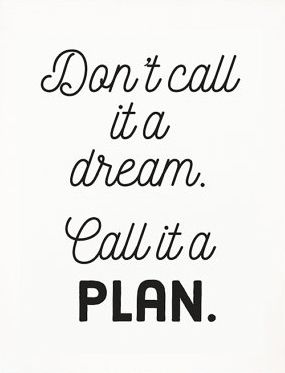 Dont call it a dream. Call it a plan.: