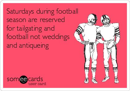 Saturdays during football season are reserved for tailgating and football not weddings and antiquing.