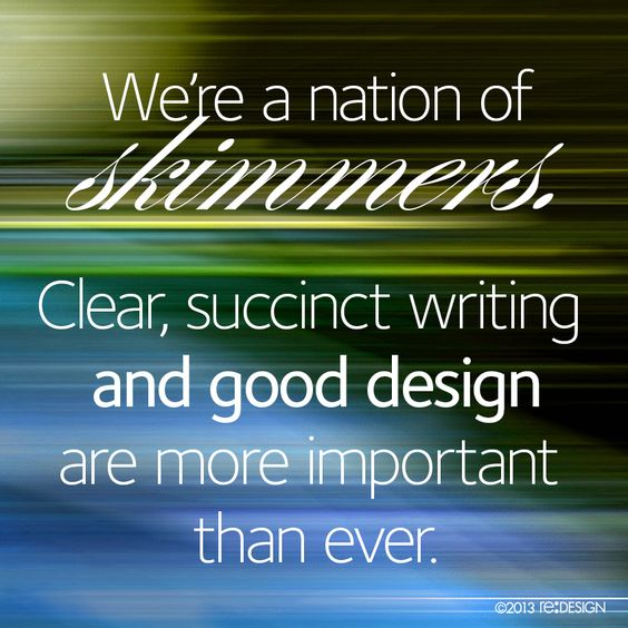 We're a nation of skimmers. Clear, succinct writing and good design are more important than ever. #design #quote #reDESIGN2 http://www.redesign2.com/blog/design-is-not-about-you-or-me-its-about-them