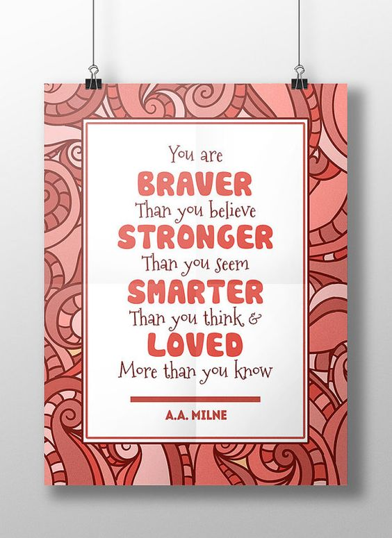 Youre braver than you believe, smarter than you seem, stronger than you think, and loved more than you know - this lovely quote from the