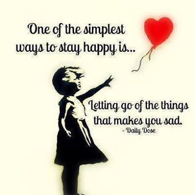 One of the simplest ways to stay happy is...Letting go of what makes you sad