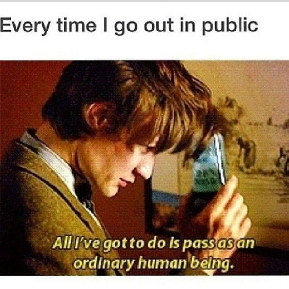 ''Every time I go out in public, ' All I've got to do is pass as an ordinary human being'.'' source: Doctor Who and the T.A.R.D.I.S.