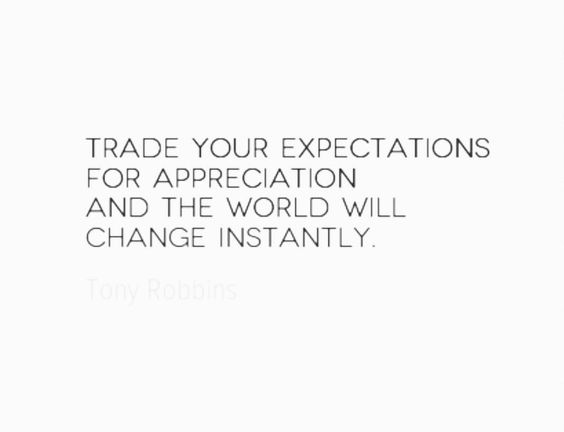 Trade your expectations for appreciation ~ Tony Robbins