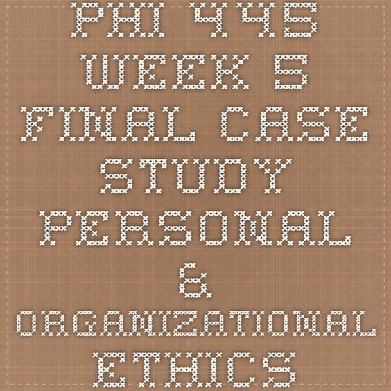 PHI 445 Week 5 Final Case Study Personal & Organizational Ethics