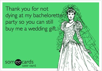 Funny Thanks Ecard Thank You For Not Dying At My Bachelorette Party So Can Still Buy Me A Wedding Gift