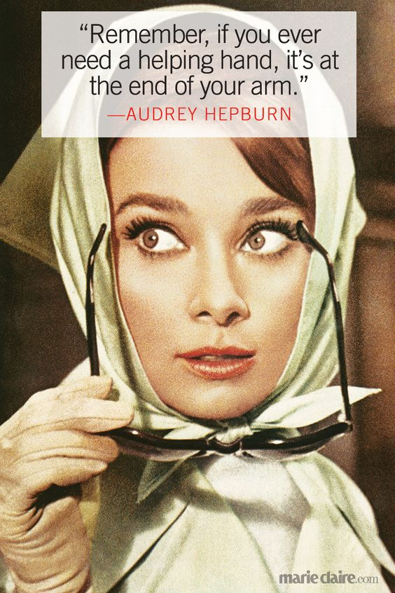 """Remember, if you ever need a helping hand, it's at the end of your arm."" --Audrey Hepburn:"