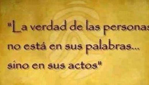 la verdad de las personas no está en sus palabras sino en sus actos...