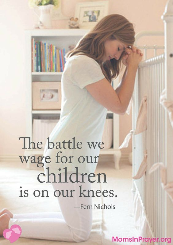 """The battle we wage for our children is on our knees."" -Fern Nichols"