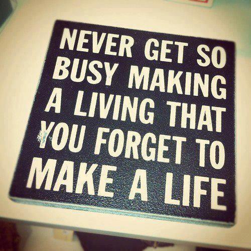 Nunca estés tan ocupado ganándote la vida, que olvides tener una vida.
