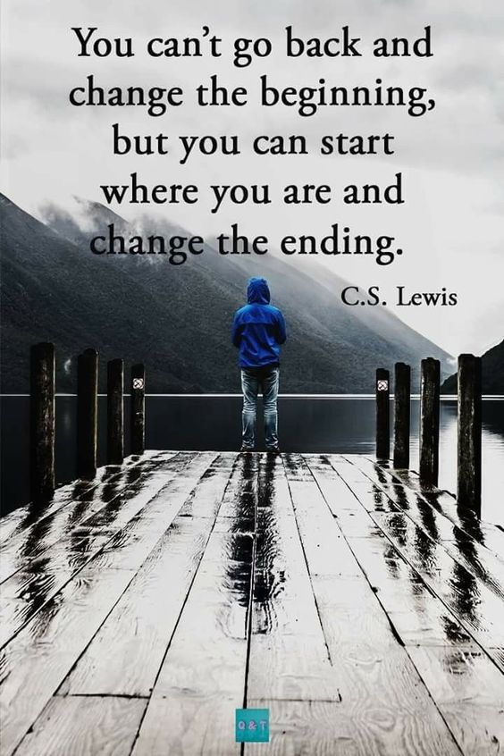 You can't go back and change the beginning, but you can start where you are and change the ending C. S. Lewis http://itz-my.com