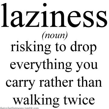 laziness (noun) - risking to drop everything you carry rather than walking twice