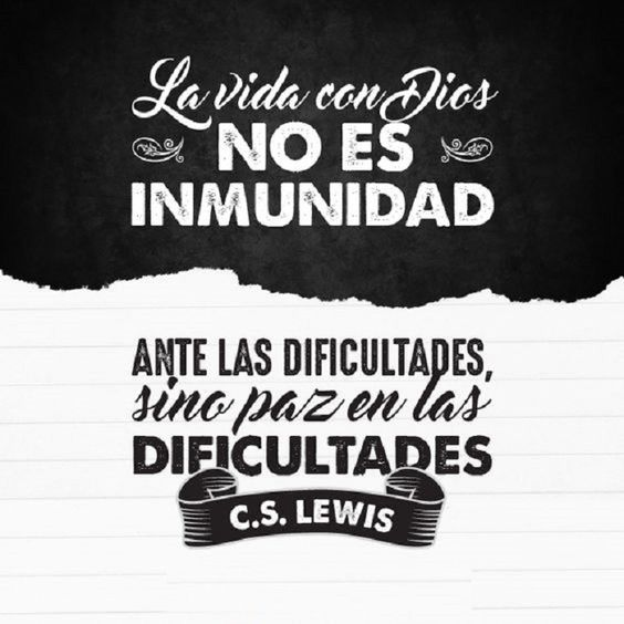 La vida con Dios no es inmunidad ante las dificultades, sino paz en las dificultases. C.S.L