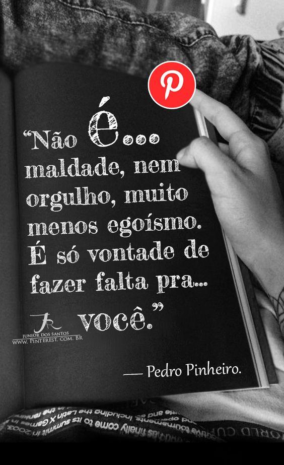 Não é maldade, nem orgulho, muito menos egoísmo. É só vontade de fazer falta pra você. — Pedro Pinheiro. https://br.pinterest.com/dossantos0445/o-melhor-de-mim/