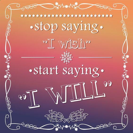 stop saying i wish start saying i will